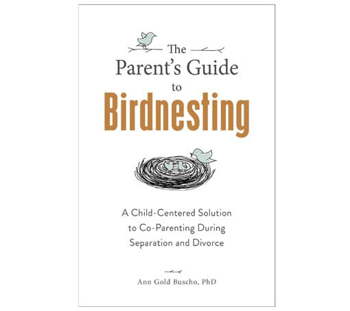 The Parent's Guide to Birdnesting - A Child-Centered Solution to Co-Parenting During Separation and Divorce